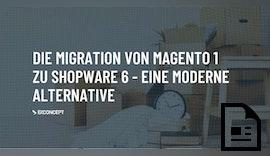 Warum eine Migration von Magento 1 zu Shopware 6 sinnvoll ist und welche Daten Sie am besten migrieren